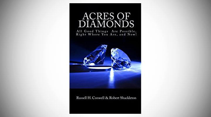 """russel conwell acres of diamonds Conwell delivered his lecture """" acres of diamonds"""" no fewer than 6,000 times the theme of the lecture was that opportunity lurks in everyone's backyard everyone, conwell believed, can and ought to get rich and then use that money for the good of others."""